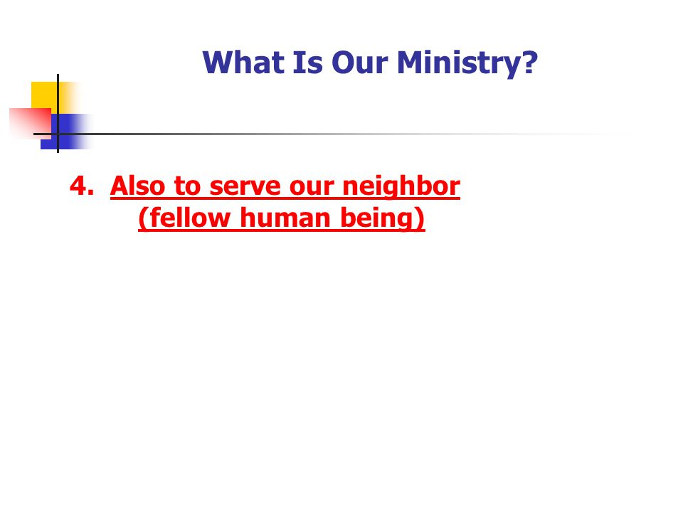 What Is Our Ministry 4. Also to serve our neighbor (fellow human being) [Have your youth record the answer]